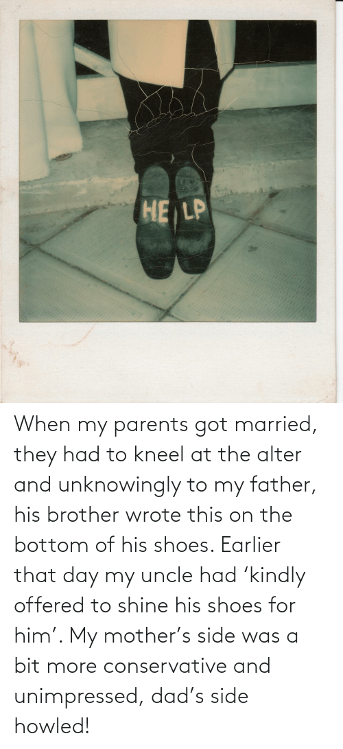 shoes: When my parents got married, they had to kneel at the alter and unknowingly to my father, his brother wrote this on the bottom of his shoes. Earlier that day my uncle had 'kindly offered to shine his shoes for him'. My mother's side was a bit more conservative and unimpressed, dad's side howled!