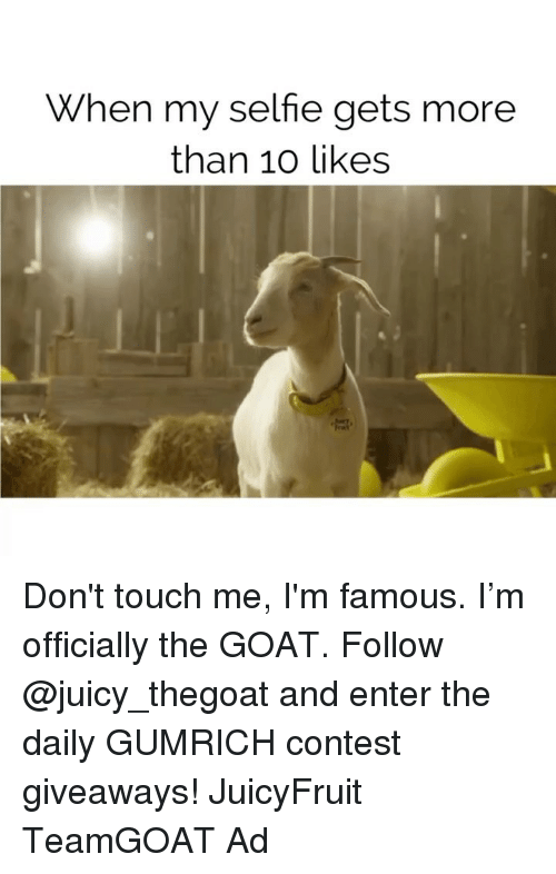 Dont Touch Me: When my selfie gets more  than 10 likes Don't touch me, I'm famous. I'm officially the GOAT. Follow @juicy_thegoat and enter the daily GUMRICH contest giveaways! JuicyFruit TeamGOAT Ad