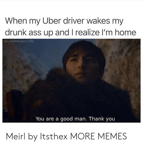 Ass, Dank, and Drunk: When my Uber driver wakes my  drunk ass up and I realize l'm home  @a.memeingless life  You are a good man. Thank you Meirl by Itsthex MORE MEMES