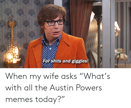 "Asks: When my wife asks ""What's with all the Austin Powers memes today?"""