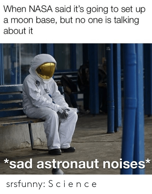Nasa, Tumblr, and Blog: When NASA said it's going to set up  a moon base, but no one is talking  about it  sad astronaut noises* srsfunny:  S c i e n c e
