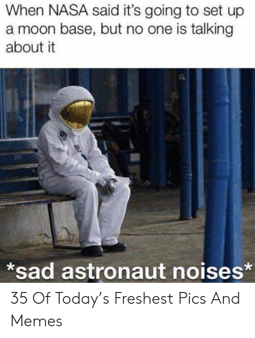 Memes, Nasa, and Moon: When NASA said it's going to set up  a moon base, but no one is talking  about it  *sad astronaut noises* 35 Of Today's Freshest Pics And Memes