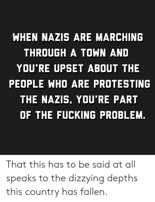 Fucking, Who, and Fallen: WHEN NAZIS ARE MARCHING  THROUGH A TOWN AND  YOU'RE UPSET ABOUT THE  PEOPLE WHO ARE PROTESTING  THE NAZIS, YOU'RE PART  OF THE FUCKING PROBLEM. That this has to be said at all speaks to the dizzying depths this country has fallen.
