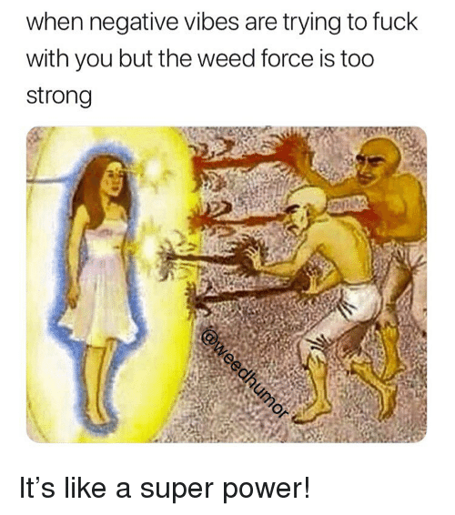 Weed, Fuck, and Marijuana: when negative vibes are trying to fuck  with you but the weed force is too  strong It's like a super power!
