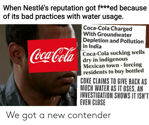 Bad, Coca-Cola, and Reddit: When Nestlé's reputation got f***ed because  of its bad practices with water usage.  Coca-Cola Charged  With Groundwater  Depletion and Pollution  in India  CocaCola  Coca-Cola sucking wells  dry in indigenous  Mexican town forcing  residents to buy bottled  COKE CLAIMS TO GIVE BACK AS  MUCH WATER AS IT USES. AN  INVESTIGATION SHOWS IT ISN'T  EVEN CLOSE We got a new contender