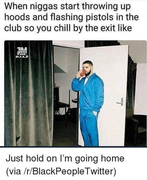 Blackpeopletwitter, Chill, and Club: When niggas start throwing up  hoods and flashing pistols in the  club so you chill by the exit like <p>Just hold on I'm going home (via /r/BlackPeopleTwitter)</p>