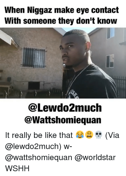 donte: When Niggaz make eye contact  With someone they don't knouw  @Lewdo2much  @Wattshomiequan It really be like that 😂😩💀 (Via @lewdo2much) w- @wattshomiequan @worldstar WSHH