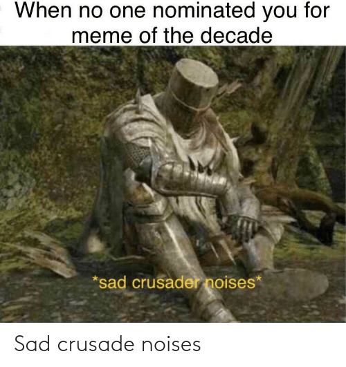 Meme, Sad, and One: When no one nominated you for  meme of the decade  *sad crusader noises* Sad crusade noises