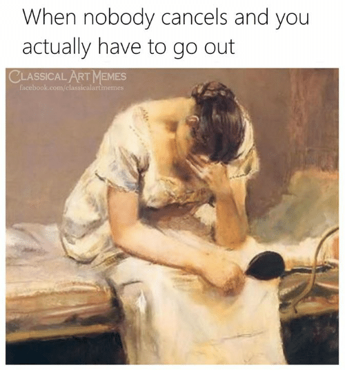 Facebook, Memes, and facebook.com: When nobody cancels and you  actually have to go out  CLASSICAL ART MEMES  facebook.com/classicalartmemes