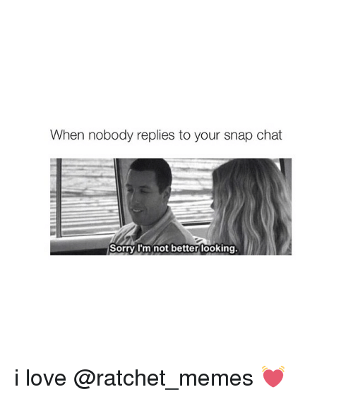 Ratchet Memes: When nobody replies to your snap chat  Sorry I'm not better looking i love @ratchet_memes 💓