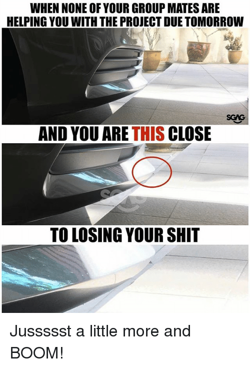 Memes, Shit, and Tomorrow: WHEN NONE OF YOUR GROUP MATES ARE  HELPING YOU WITH THE PROJECT DUE TOMORROW  SGAG  AND YOU ARE THIS CLOSE  TO LOSING YOUR SHIT Jussssst a little more and BOOM!