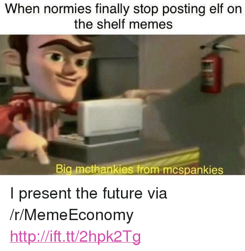 "Elf, Elf on the Shelf, and Future: When normies finally stop posting elf on  the shelf memes  Big mcthankies from mcspankies <p>I present the future via /r/MemeEconomy <a href=""http://ift.tt/2hpk2Tg"">http://ift.tt/2hpk2Tg</a></p>"