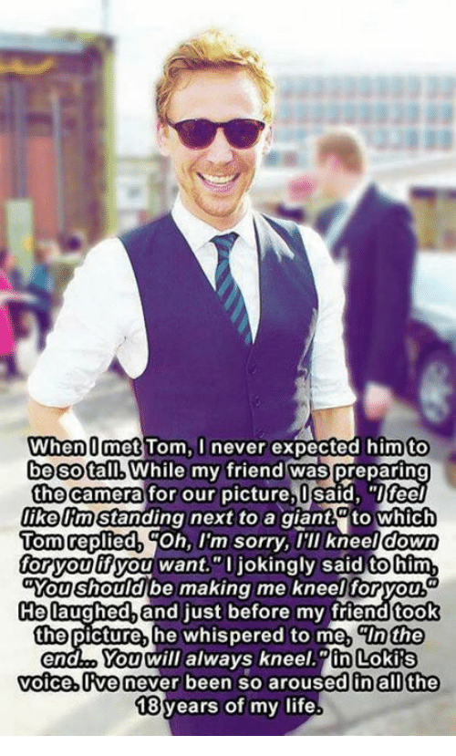 """Arousing: When O met Tom, I never expected him to  be SotalMWhile my friend was preparing  the camera for our picture, I said, """"Ifeel  likelm Standing next to a giant to which  Tom replied  Oh, I'm sorry, I'll kneel down  for you  ifyou want.""""O jokingly said tohim  Mou should be making me kneel foryou  He laughed and just before my friendtook  the picture, he whispered to me, CIn the  You will always kneel in Lokis  voice, ve never been so aroused in all the  18 years of my life"""