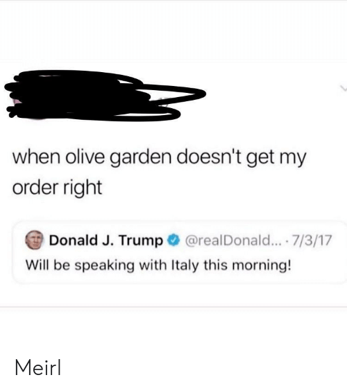 Olive Garden, Trump, and Italy: when olive garden doesn't get my  order right  Donald J. Trump  @realDonald... .7/3/17  Will be speaking with Italy this morning! Meirl