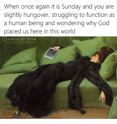 Facebook, God, and Memes: When once again it is Sunday and you are  slightly hungover, struggling to function as  a human being and wondering why God  placed us here in this world  CLASSICAL ART MEMES  facebook.com/classicalartmemes