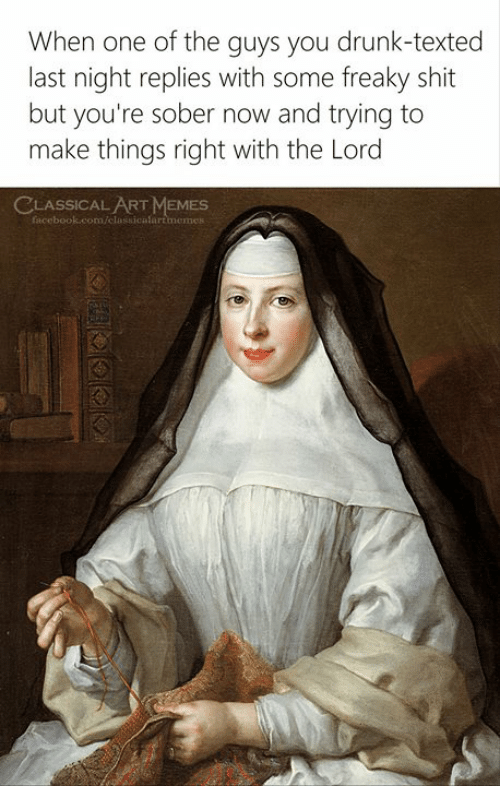 Drunk, Memes, and Shit: When one of the guys you drunk-texted  last night replies with some freaky shit  but you're sober now and trying to  make things right with the Lord  CLASSICAL ART MEMES