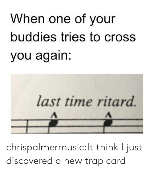 Tries: When one of your  buddies tries to cross  you again:  last time ritard. chrispalmermusic:It think I just discovered a new trap card