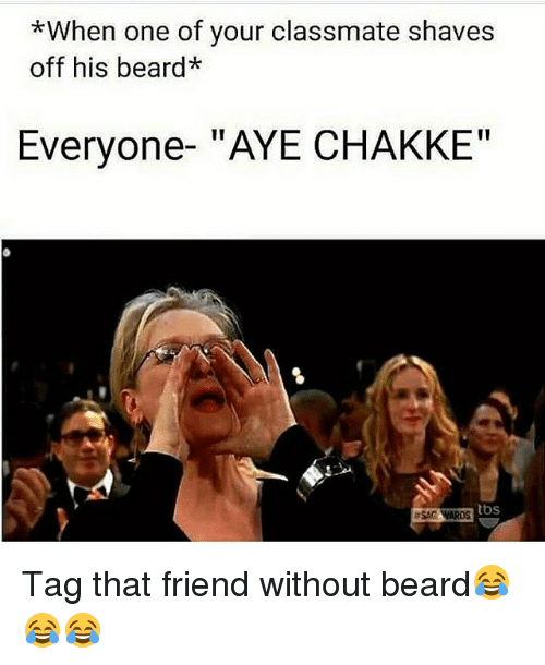 "Memes, 🤖, and Tbs: *When one of your classmate shaves  off his beard*  Everyone- ""AYE CHAKKE""  tbs  ESAGAARDS Tag that friend without beard😂😂😂"