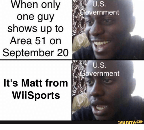 Government, Area 51, and One: When only  U.S.  Government  one guy  shows up to  Area 51 on  September 20  U.S.  Government  It's Matt from  WiiSports  ifunny.co