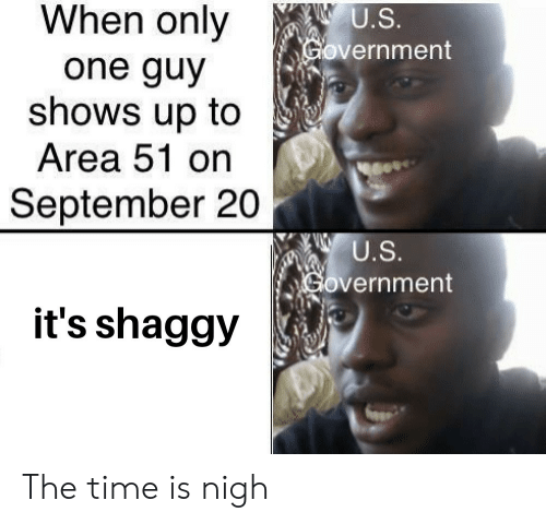 Reddit, Time, and Government: When only  U.S.  Government  one guy  shows up to  Area 51 on  September 20  U.S.  Government  it's shaggy The time is nigh