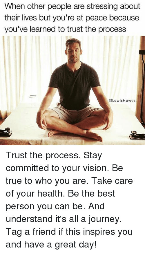 Trust The Process: When other people are stressing about  their lives but you're at peace because  you've learned to trust the process  @LewisHowes Trust the process. Stay committed to your vision. Be true to who you are. Take care of your health. Be the best person you can be. And understand it's all a journey. Tag a friend if this inspires you and have a great day!