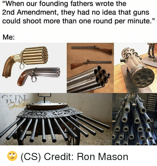 "2nd Amendment: ""When our founding fathers wrote the  2nd Amendment, they had no idea that guns  could shoot more than one round per minute.""  Me: 🙄 (CS) Credit: Ron Mason"