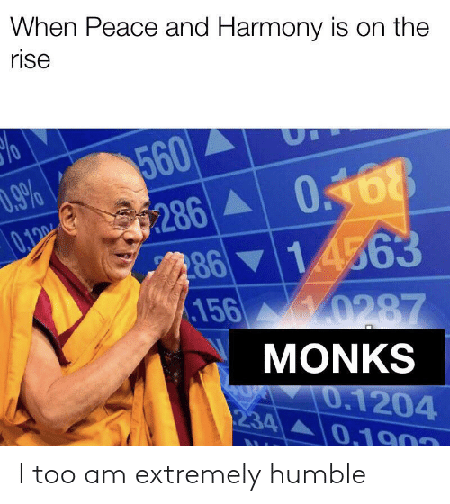 Humble, Peace, and Monks: When Peace and Harmony is on the  rise  560  9%  0168  286  8614563  156 0287  0.100  MONKS  0.1204  0.1903  234 I too am extremely humble
