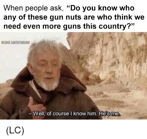 """Libertarian: When people ask, """"Do you know who  any of these gun nuts are who think we  need even more guns this country?""""  BEING LIBERTARIAN  Well,  of course I know him. He  s me (LC)"""