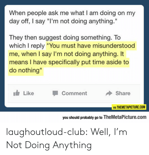 "aside: When people ask me what I am doing on my  day off, I say ""I'm not doing anything.  They then suggest doing something. To  which I reply ""You must have misunderstood  me, when I say I'm not doing anything. It  means I have specifically put time aside to  do nothing""  Like  Comment  Share  VIA THEMETAPICTURE.COM  you should probably go to TheMetaPicture.com laughoutloud-club:  Well, I'm Not Doing Anything"