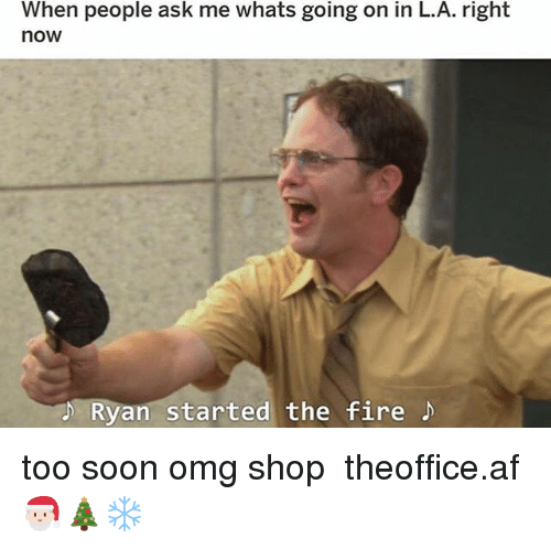Af, Fire, and Memes: When people ask me whats going on in L.A. right  now  Ryan started the fire too soon omg shop ➵ theoffice.af 🎅🏻🎄❄️‬