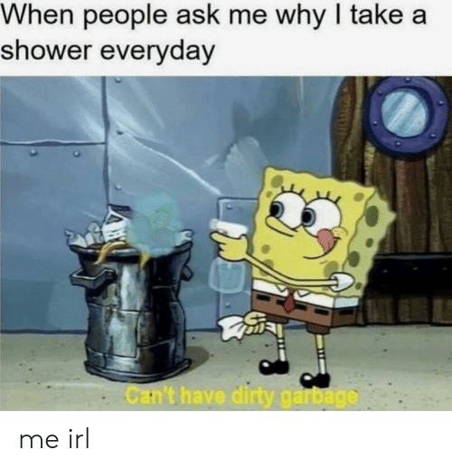 Shower, Irl, and Me IRL: When people ask me why I take a  shower everydav  Car't have  ga me irl