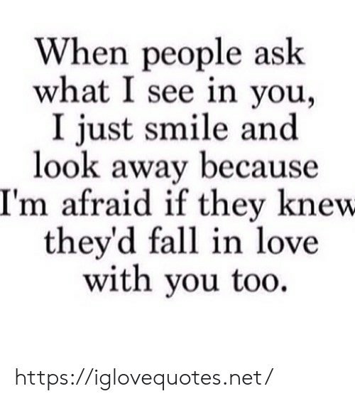 Fall, Love, and Smile: When people ask  what I see in you  I just smile and  look away because  I'm afraid if they knew  they'd fall in love  with you too https://iglovequotes.net/