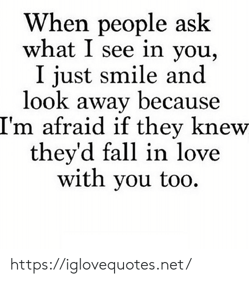 fall in love with: When people ask  what I see in you,  I just smile and  look away because  I'm afraid if they knew  they'd fall in love  with you too https://iglovequotes.net/