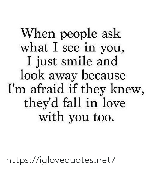 What I: When people ask  what I see in you,  I just smile and  look away because  I'm afraid if they knew,  they'd fall in love  with you too. https://iglovequotes.net/