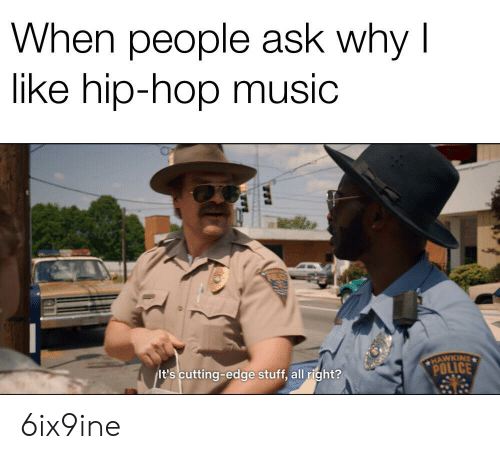 Music, Police, and Stuff: When people ask why l  like hip-hop music  CHAWKINS  it's cutting-edge stuff, all right?  POLICE 6ix9ine