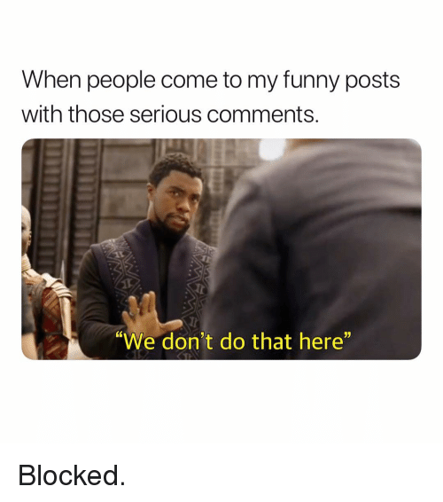 """Funny, Dank Memes, and Comments: When people come to my funny posts  with those serious comments.  J)  """"We don't do that here"""" Blocked."""
