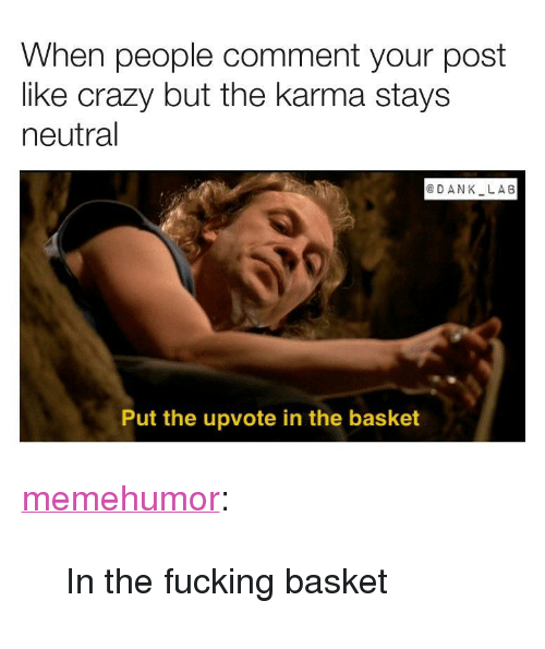 """Crazy, Dank, and Fucking: When people comment your post  like crazy but the karma stays  neutral  @DANK LA6  Put the upvote in the basket <p><a href=""""http://memehumor.net/post/171378320082/in-the-fucking-basket"""" class=""""tumblr_blog"""">memehumor</a>:</p>  <blockquote><p>In the fucking basket</p></blockquote>"""