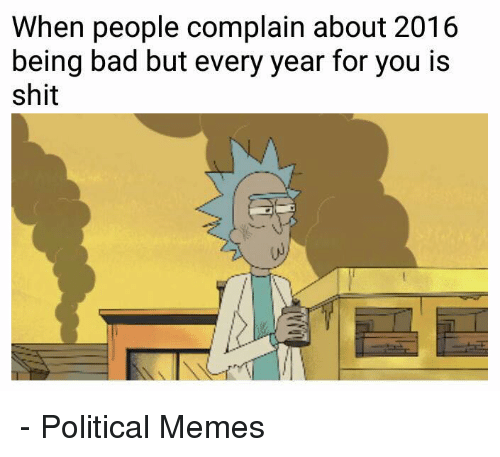 Bad, Memes, and Shit: When people complain about 2016  being bad but every year for you is  shit - Political Memes