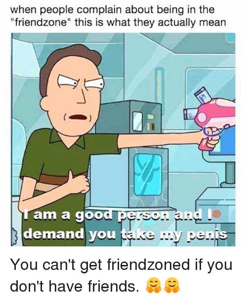 "Friends, Friendzone, and Memes: when people complain about being in the  ""friendzone"" this is what they actually mean  jam a good perso  d l  demand you take my pens  OU  IS You can't get friendzoned if you don't have friends. 🤗🤗"