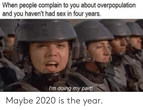 To You: When people complain to you about overpopulation  and you haven't had sex in four years.  I'm doing my part! Maybe 2020 is the year.