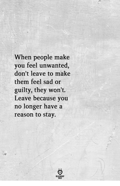 Sad, Reason, and Them: When people make  you feel unwanted,  don't leave to make  them feel sad or  guilty, they won't.  Leave because you  no longer have a  reason to stay.