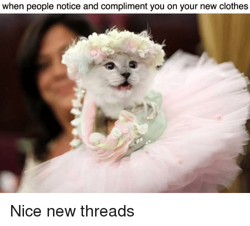 Clothes, Nice, and Threads: when people notice and compliment you on your new clothes <p>Nice new threads</p>