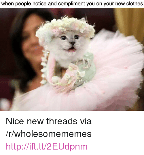"Clothes, Http, and Nice: when people notice and compliment you on your new clothes <p>Nice new threads via /r/wholesomememes <a href=""http://ift.tt/2EUdpnm"">http://ift.tt/2EUdpnm</a></p>"