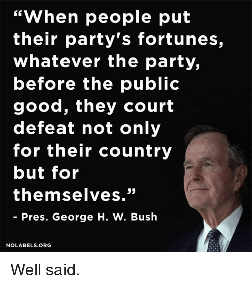 "Memes, George H. W. Bush, and 🤖: ""When people put  their party's fortunes,  whatever the party,  before the public  good, they court  defeat not only  for their country  but for  themselves.""  Pres. George H. W. Bush  NO LABELS ORG Well said."