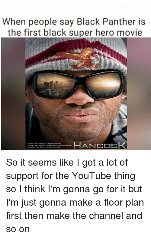 Memes, youtube.com, and Black: When people say Black Panther is  the first black super hero movie  HANCOCK So it seems like I got a lot of support for the YouTube thing so I think I'm gonna go for it but I'm just gonna make a floor plan first then make the channel and so on