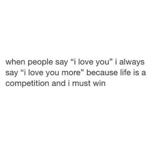 """Life, Love, and I Love You: when people say """"i love you"""" i always  say """"i love you more"""" because life is a  competition and i must win  15"""