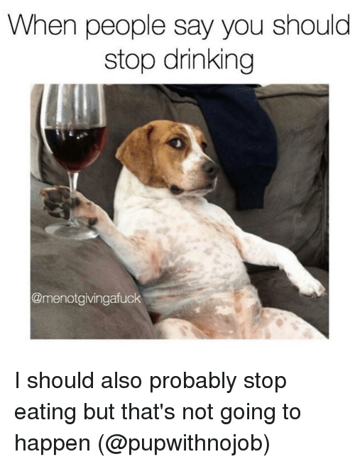 Drinking, Girl Memes, and Probability: When people say you should  stop drinking  @menot givingafuck I should also probably stop eating but that's not going to happen (@pupwithnojob)