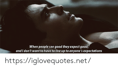 Good, Live, and Net: When people see good they expect good,  and I don't want to have to live up to anyone's expectations https://iglovequotes.net/