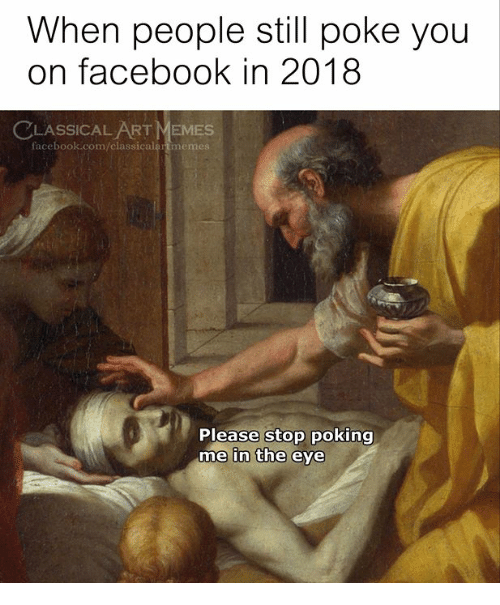 Facebook, Memes, and facebook.com: When people still poke you  on facebook in 2018  LASSICAL ART MEMES  facebook.com/classicalartmemes  Please stop poking  me in the eye