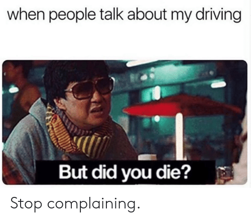 But Did You Die: when people talk about my driving  But did you die? Stop complaining.